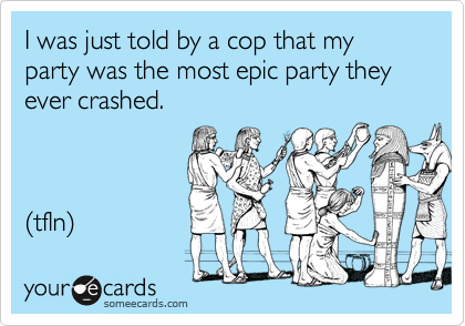 I was just told by a cop that my party was the most epic party they ever crashed.