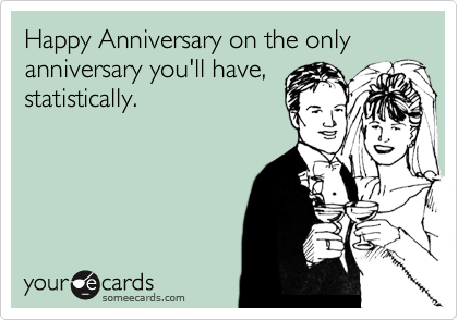 Happy Anniversary on the only anniversary you'll have, statistically.