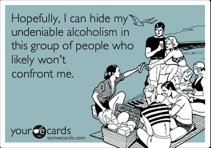Hopefully, I can hide myundeniable alcoholism inthis group of people wholikely won'tconfront me.