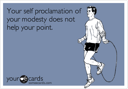 Your self proclamation ofyour modesty does nothelp your point.