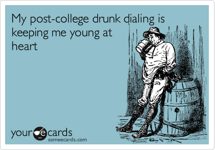 My post-college drunk dialing is keeping me young at