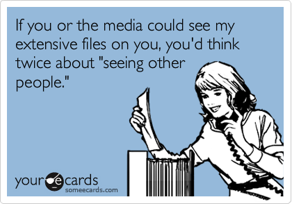 """If you or the media could see my extensive files on you, you'd think twice about """"seeing otherpeople."""""""