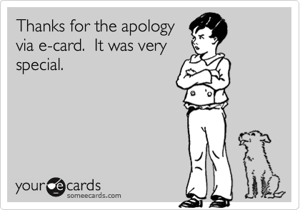 Thanks for the apology via e-card.  It was very special in a premade, generic, 10 second cure sort of way.  I'm looking for more than a 10 second man.  Sorry.
