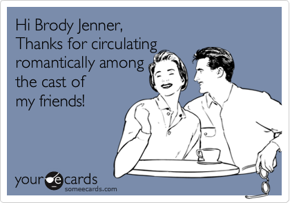 Hi Brody Jenner,   Thanks for circulatingromantically amongthe cast ofmy friends!