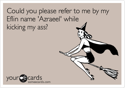 Could you please refer to me by my Eflin name 'Azraeel' whilekicking my ass?