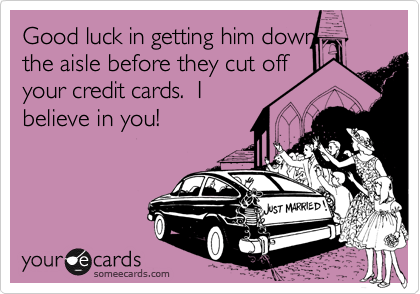 Good luck in getting him down the aisle before they cut off your credit cards.  I believe in you!