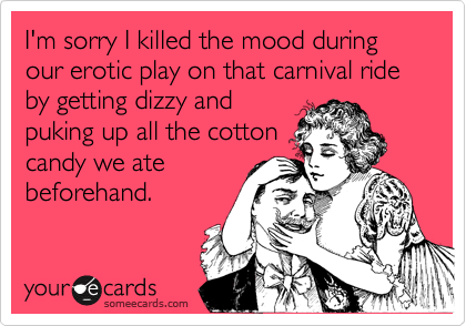 I'm sorry I killed the mood during our erotic play on that carnival ride by getting dizzy and