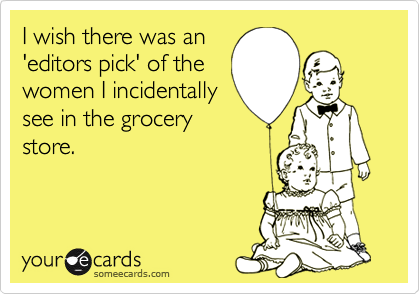 I wish there was an'editors pick' of thewomen I incidentallysee in the grocerystore.