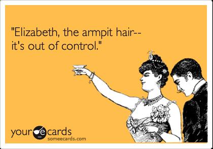 """Elizabeth, the armpit hair--it's out of control."""