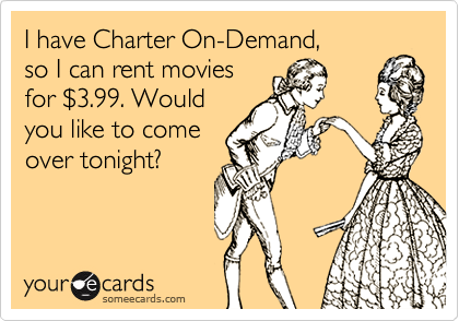 I have Charter On-Demand,so I can rent moviesfor $3.99. Wouldyou like to comeover tonight?