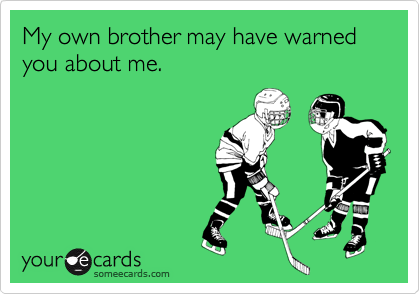 My own brother may have warned you about me.