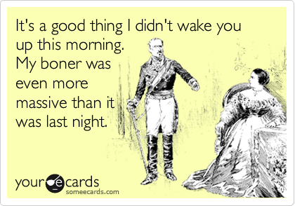 It's a good thing I didn't wake you up this morning. My boner was even more massive than it was last night.
