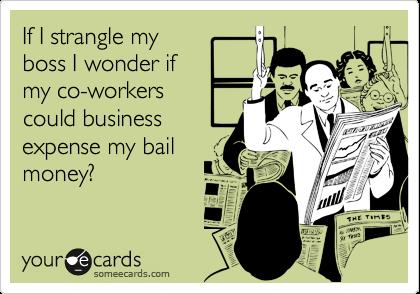 If I strangle myboss I wonder if my co-workerscould businessexpense my bailmoney?