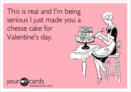 This is real and I'm being serious I just made you a chesse cake for Valentine's day.