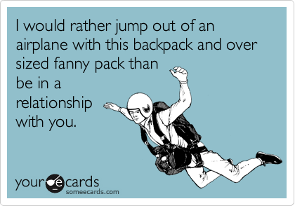 I would rather jump out of an airplane with this backpack and over sized fanny pack than