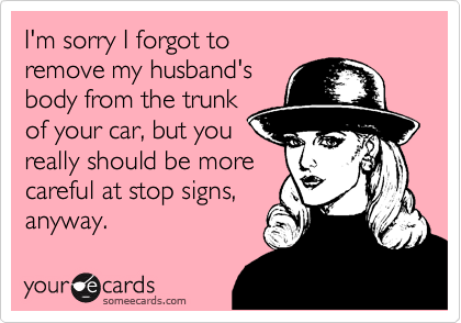 I'm sorry I forgot to remove my husband'sbody from the trunkof your car, but youreally should be morecareful at stop signs,anyway.