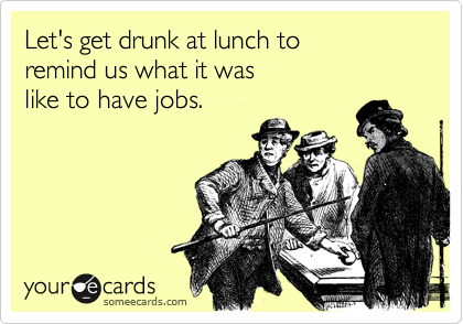 Let's get drunk at lunch to 