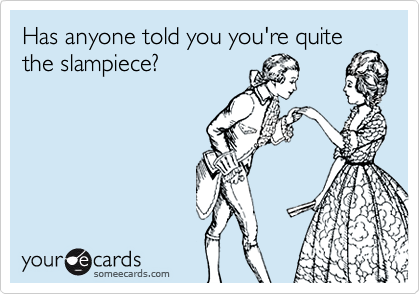 Has anyone told you you're quite the slampiece?