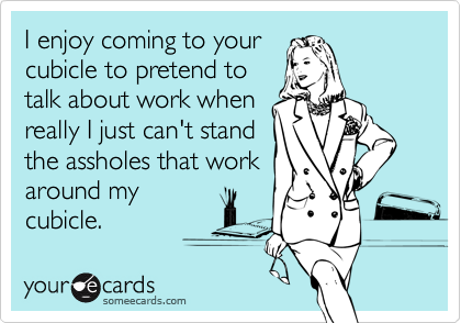I enjoy coming to yourcubicle to pretend totalk about work whenreally I just can't standthe assholes that workaround mycubicle.
