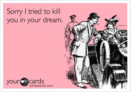 Sorry I tried to kill