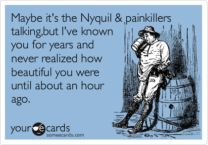 Maybe it's the Nyquil & painkillers