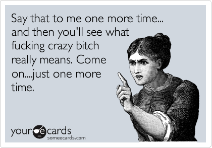 Say that to me one more time... and then you'll see what fucking crazy bitch really means. Come on....just one more time.