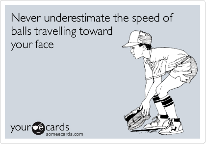 Never underestimate the speed of balls travelling toward your face