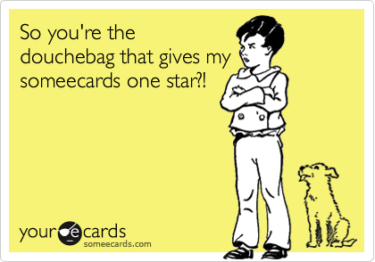 So you're the douchebag that gives my someecards one star?!