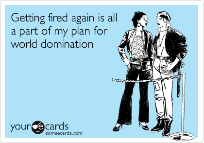 Getting fired again is alla part of my plan forworld domination