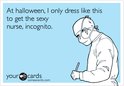 At halloween, I only dress like this to get the sexynurse, incognito.