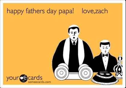 happy fathers day papa!    love,zach