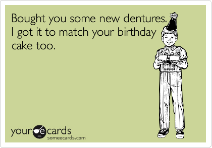 Bought you some new dentures.I got it to match your birthdaycake too.