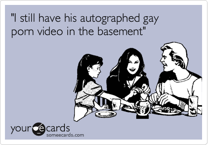 """""""I still have his autographed gay porn video in the basement"""""""