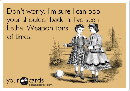 Don't worry. I'm sure I can pop your shoulder back in, I've seen   Lethal Weapon tons of times!