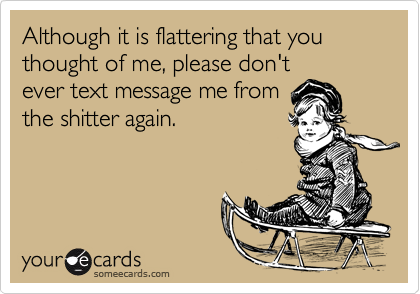 Although it is flattering that you thought of me, please don'tever text message me fromthe shitter again.