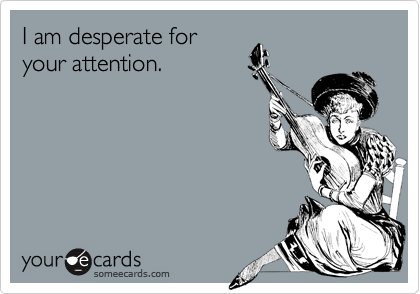 I am desperate foryour attention.