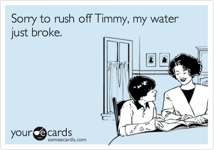 Sorry to rush off Timmy, my water just broke.
