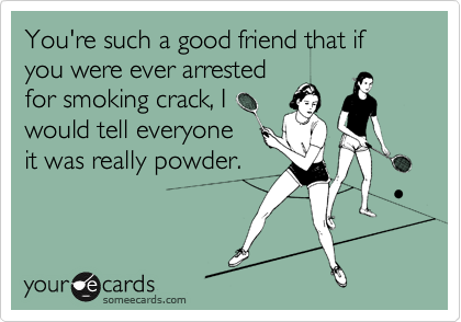 You're such a good friend that if you were ever arrested for smoking crack, I would tell everyone it was really powder.