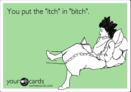"You put the ""itch"" in ""bitch""."