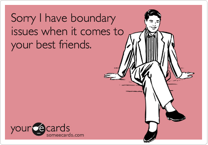 Sorry I have boundaryissues when it comes toyour best friends.