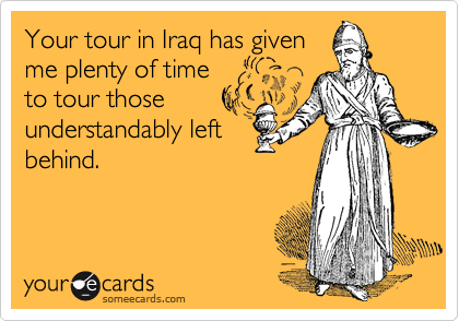 Your tour in Iraq has givenme plenty of timeto tour thoseunderstandably leftbehind.