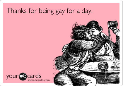 Thanks for being gay for a day.