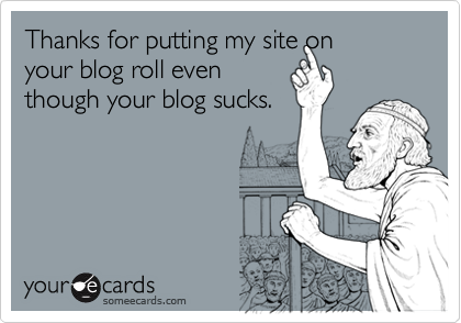 Thanks for putting my site onyour blog roll eventhough your blog sucks.