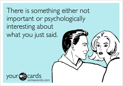 There is something either not important or psychologically interesting about what you just said.