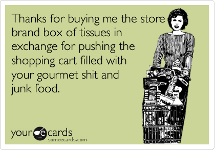 Thanks for buying me the store brand box of tissues in exchange for pushing the shopping cart filled with your gourmet shit and junk food.