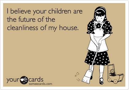 I believe your children are the future of the cleanliness of my house.