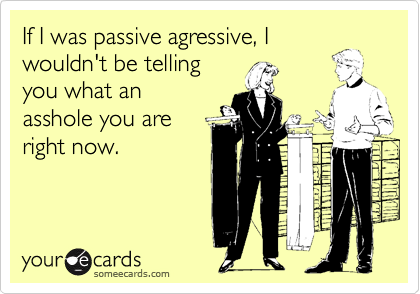 If I was passive agressive, I