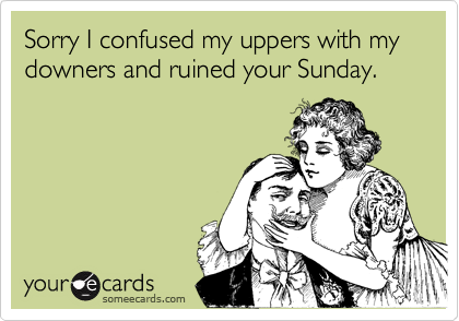 Sorry I confused my uppers with my downers and ruined your Sunday.