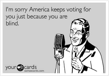 I'm sorry America keeps voting for you just because you areblind.
