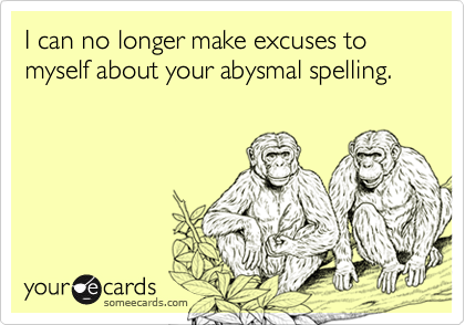 I can no longer make excuses to myself about your abysmal spelling.